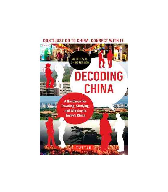 Decoding China- A Handbook for Traveling, Studying, and Working in Today's China