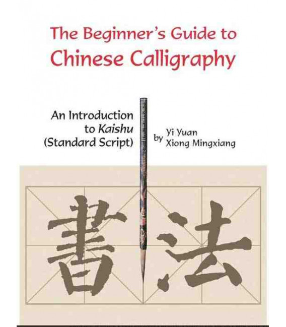 The Beginner's Guide to Chinese Calligraphy: An Introduction to Kaishu (Standard Script)